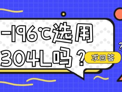 低温-196℃选用304L不锈钢吗?-269℃以上选316L不锈钢吗?求回答!